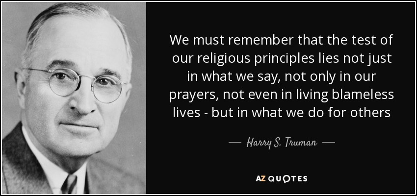 We must remember that the test of our religious principles lies not just in what we say, not only in our prayers, not even in living blameless lives - but in what we do for others - Harry S. Truman