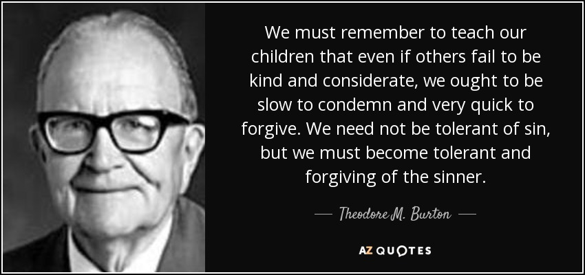We must remember to teach our children that even if others fail to be kind and considerate, we ought to be slow to condemn and very quick to forgive. We need not be tolerant of sin, but we must become tolerant and forgiving of the sinner. - Theodore M. Burton