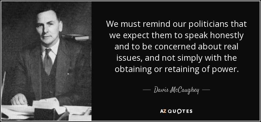 We must remind our politicians that we expect them to speak honestly and to be concerned about real issues, and not simply with the obtaining or retaining of power. - Davis McCaughey