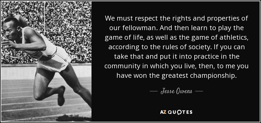 We must respect the rights and properties of our fellowman. And then learn to play the game of life, as well as the game of athletics, according to the rules of society. If you can take that and put it into practice in the community in which you live, then, to me you have won the greatest championship. - Jesse Owens