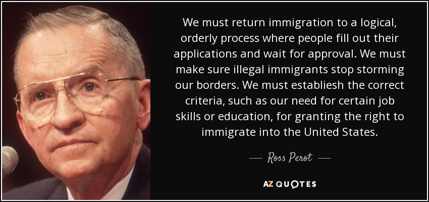 We must return immigration to a logical, orderly process where people fill out their applications and wait for approval. We must make sure illegal immigrants stop storming our borders. We must establiesh the correct criteria, such as our need for certain job skills or education, for granting the right to immigrate into the United States. - Ross Perot