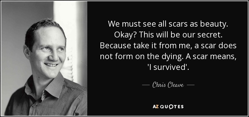 We must see all scars as beauty. Okay? This will be our secret. Because take it from me, a scar does not form on the dying. A scar means, 'I survived'. - Chris Cleave