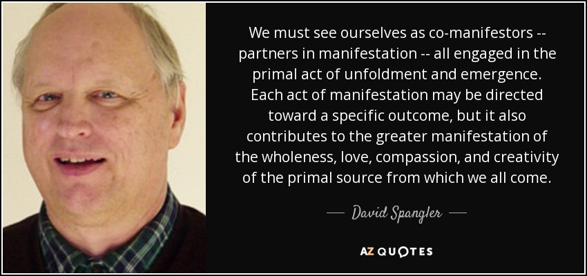 We must see ourselves as co-manifestors -- partners in manifestation -- all engaged in the primal act of unfoldment and emergence. Each act of manifestation may be directed toward a specific outcome, but it also contributes to the greater manifestation of the wholeness, love, compassion, and creativity of the primal source from which we all come. - David Spangler