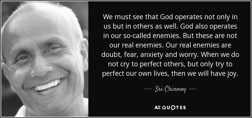 We must see that God operates not only in us but in others as well. God also operates in our so-called enemies. But these are not our real enemies. Our real enemies are doubt, fear, anxiety and worry. When we do not cry to perfect others, but only try to perfect our own lives, then we will have joy. - Sri Chinmoy