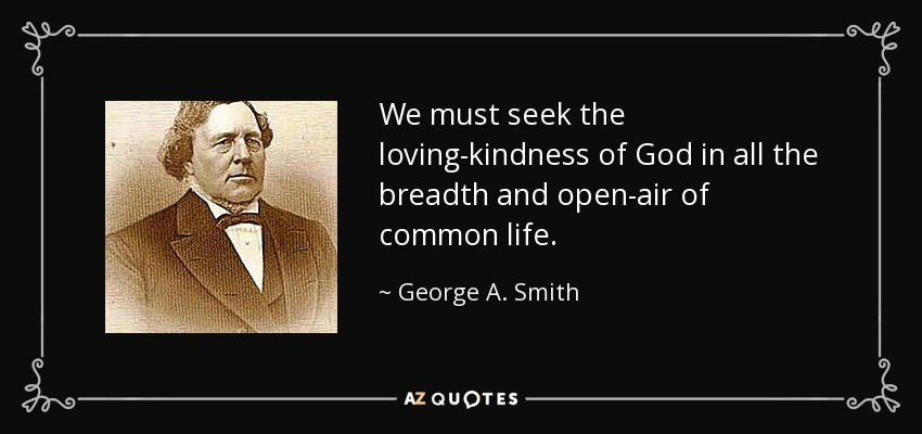 We must seek the loving-kindness of God in all the breadth and open-air of common life. - George A. Smith