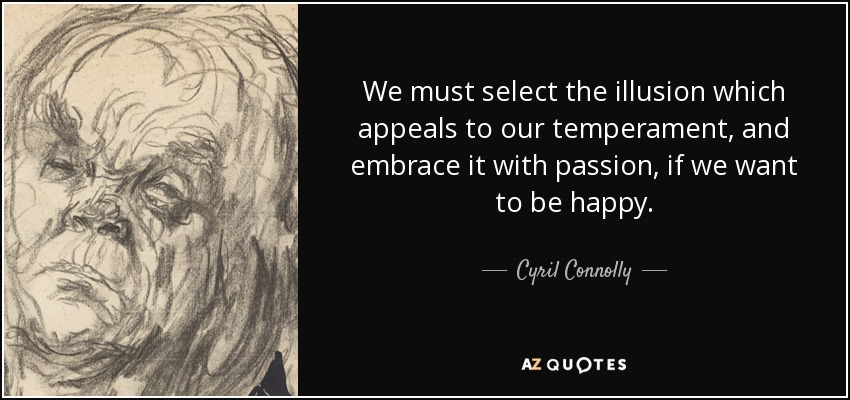 We must select the illusion which appeals to our temperament, and embrace it with passion, if we want to be happy. - Cyril Connolly