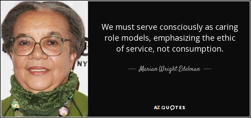 We must serve consciously as caring role models, emphasizing the ethic of service, not consumption. - Marian Wright Edelman