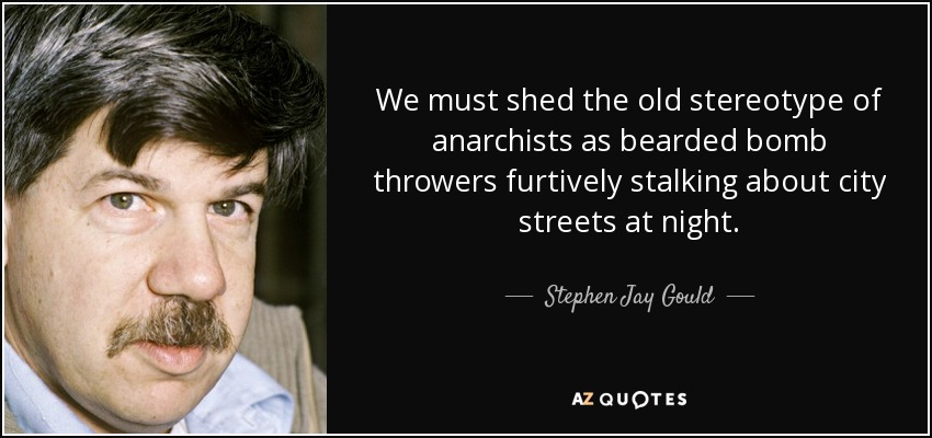 We must shed the old stereotype of anarchists as bearded bomb throwers furtively stalking about city streets at night. - Stephen Jay Gould