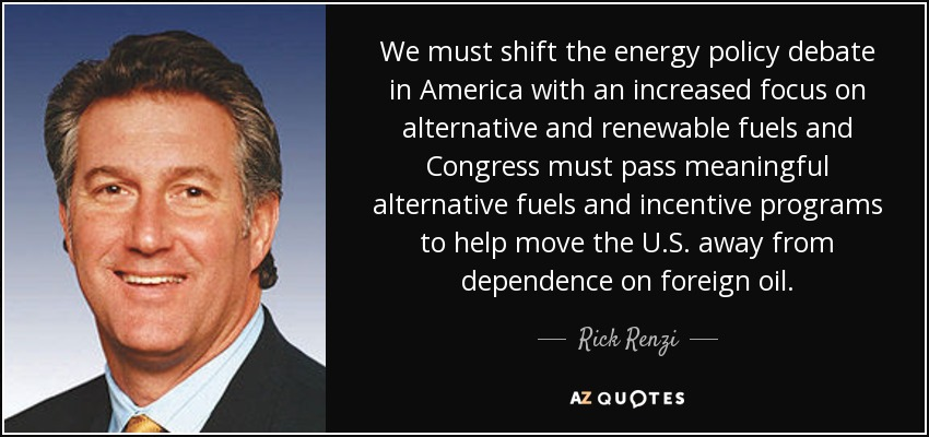 We must shift the energy policy debate in America with an increased focus on alternative and renewable fuels and Congress must pass meaningful alternative fuels and incentive programs to help move the U.S. away from dependence on foreign oil. - Rick Renzi