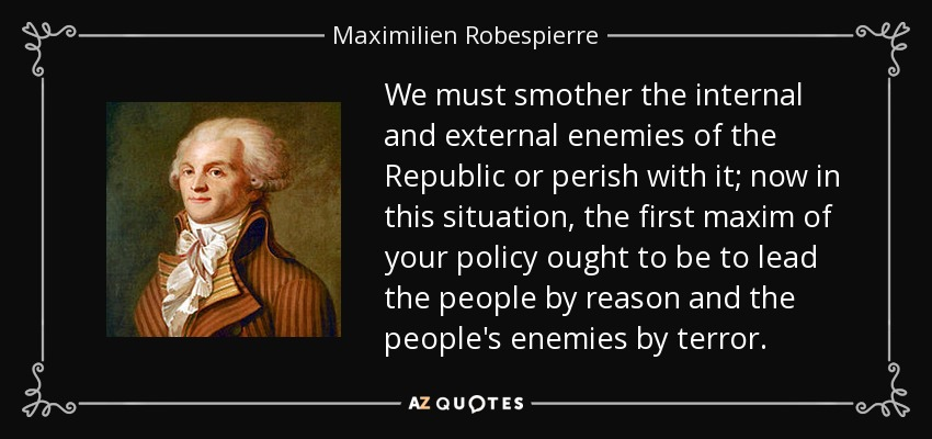 We must smother the internal and external enemies of the Republic or perish with it; now in this situation, the first maxim of your policy ought to be to lead the people by reason and the people's enemies by terror. - Maximilien Robespierre