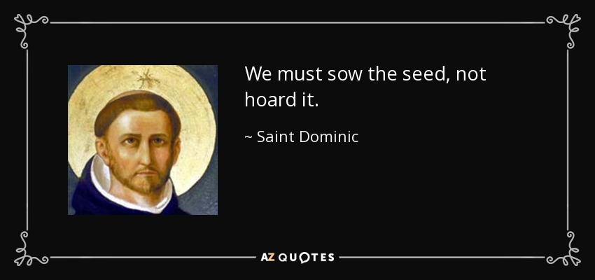 We must sow the seed, not hoard it. - Saint Dominic