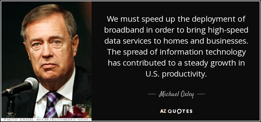 We must speed up the deployment of broadband in order to bring high-speed data services to homes and businesses. The spread of information technology has contributed to a steady growth in U.S. productivity. - Michael Oxley