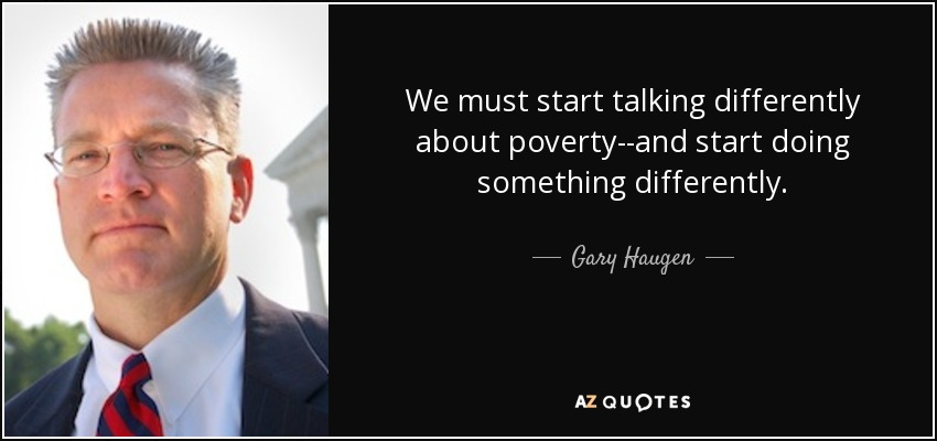 We must start talking differently about poverty--and start doing something differently. - Gary Haugen