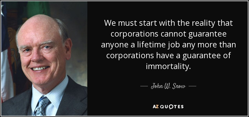 We must start with the reality that corporations cannot guarantee anyone a lifetime job any more than corporations have a guarantee of immortality. - John W. Snow