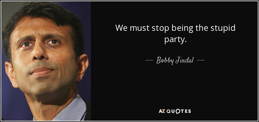 We must stop being the stupid party. - Bobby Jindal