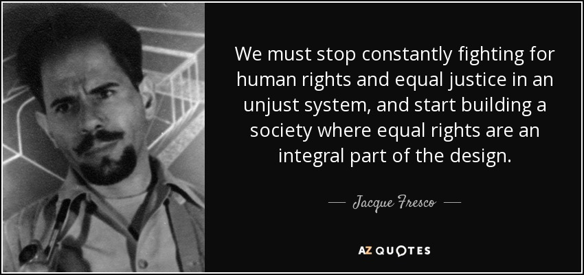 We must stop constantly fighting for human rights and equal justice in an unjust system, and start building a society where equal rights are an integral part of the design. - Jacque Fresco