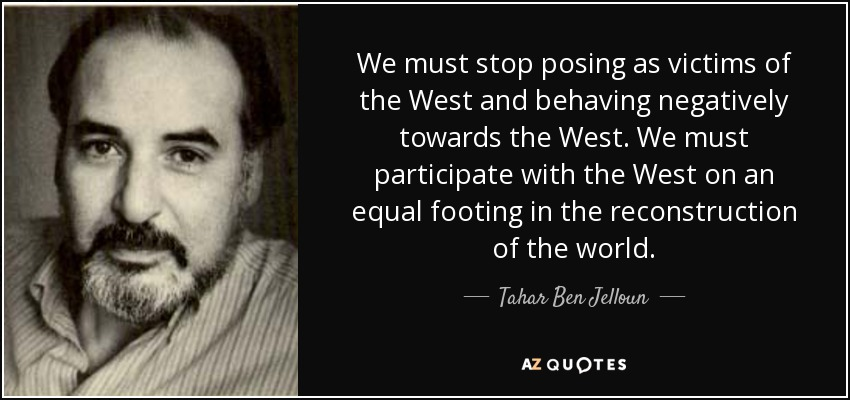 We must stop posing as victims of the West and behaving negatively towards the West. We must participate with the West on an equal footing in the reconstruction of the world. - Tahar Ben Jelloun