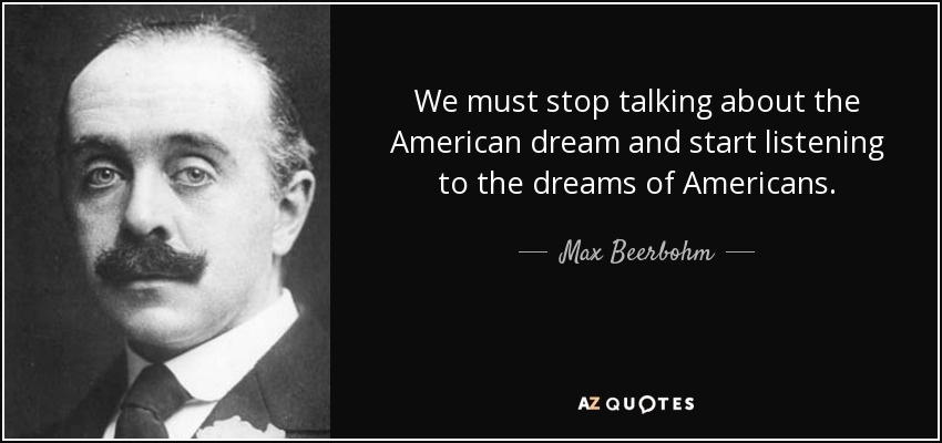 We must stop talking about the American dream and start listening to the dreams of Americans. - Max Beerbohm