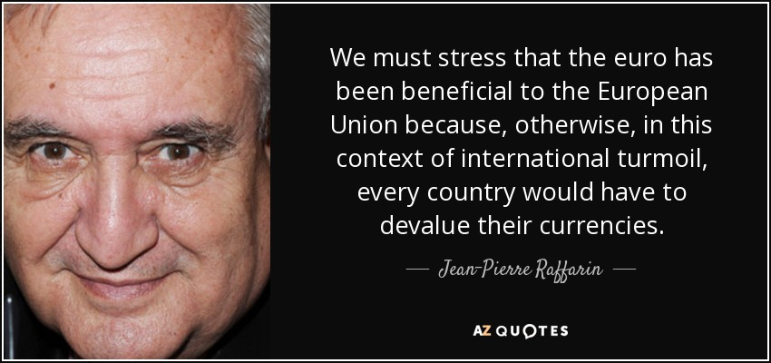 We must stress that the euro has been beneficial to the European Union because, otherwise, in this context of international turmoil, every country would have to devalue their currencies. - Jean-Pierre Raffarin