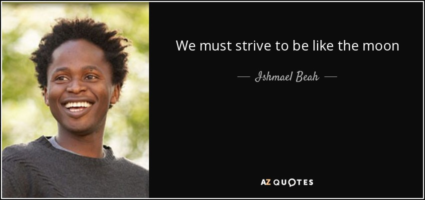 We must strive to be like the moon - Ishmael Beah