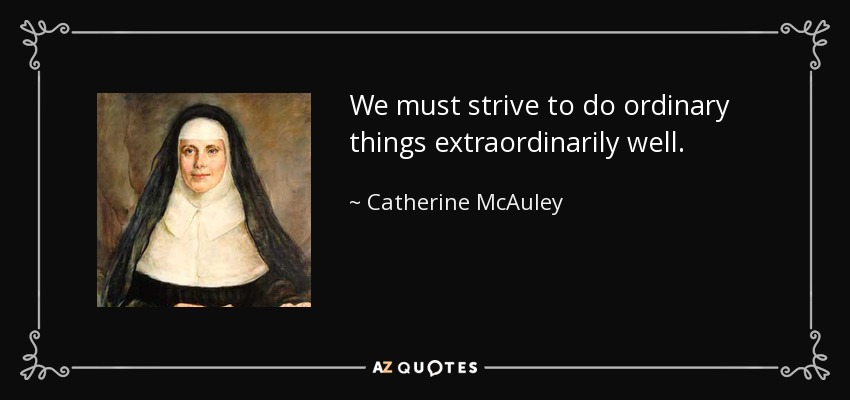 We must strive to do ordinary things extraordinarily well. - Catherine McAuley