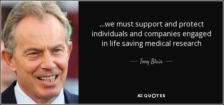 ...we must support and protect individuals and companies engaged in life saving medical research - Tony Blair