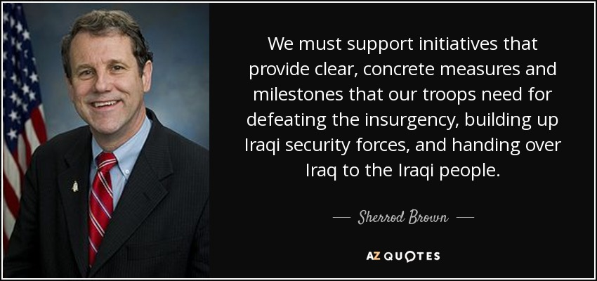We must support initiatives that provide clear, concrete measures and milestones that our troops need for defeating the insurgency, building up Iraqi security forces, and handing over Iraq to the Iraqi people. - Sherrod Brown