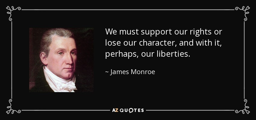 We must support our rights or lose our character, and with it, perhaps, our liberties. - James Monroe