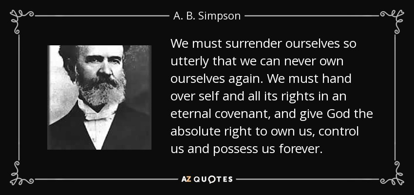 We must surrender ourselves so utterly that we can never own ourselves again. We must hand over self and all its rights in an eternal covenant, and give God the absolute right to own us, control us and possess us forever. - A. B. Simpson