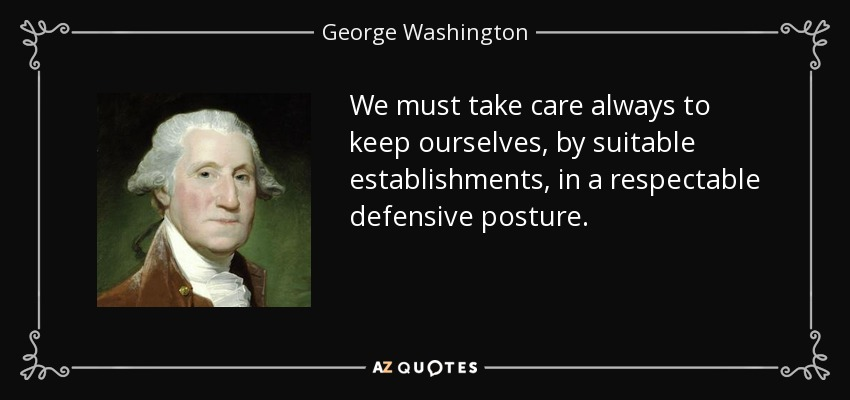 We must take care always to keep ourselves, by suitable establishments, in a respectable defensive posture. - George Washington
