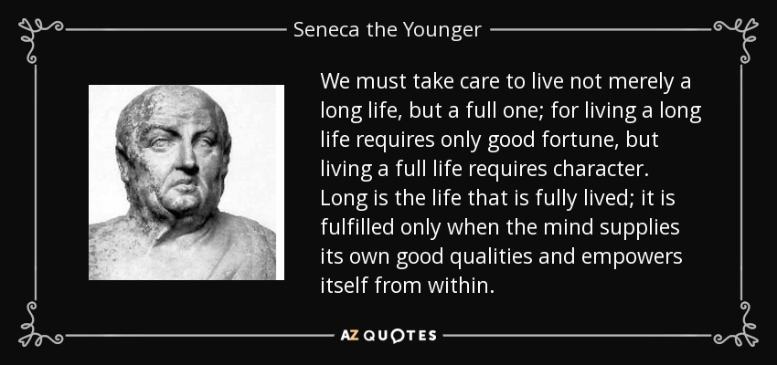 We must take care to live not merely a long life, but a full one; for living a long life requires only good fortune, but living a full life requires character. Long is the life that is fully lived; it is fulfilled only when the mind supplies its own good qualities and empowers itself from within. - Seneca the Younger