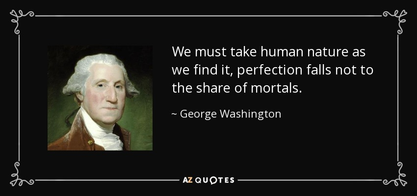 We must take human nature as we find it, perfection falls not to the share of mortals. - George Washington