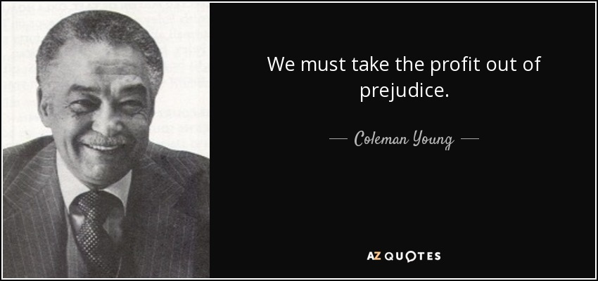 We must take the profit out of prejudice. - Coleman Young