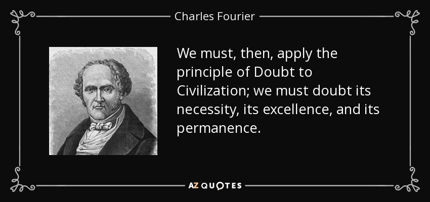 We must, then, apply the principle of Doubt to Civilization; we must doubt its necessity, its excellence, and its permanence. - Charles Fourier