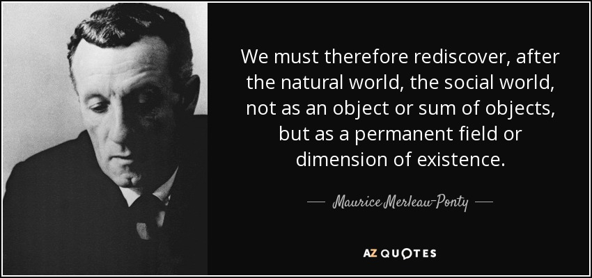 We must therefore rediscover, after the natural world, the social world, not as an object or sum of objects, but as a permanent field or dimension of existence. - Maurice Merleau-Ponty