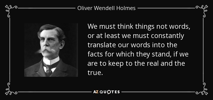 We must think things not words, or at least we must constantly translate our words into the facts for which they stand, if we are to keep to the real and the true. - Oliver Wendell Holmes, Jr.