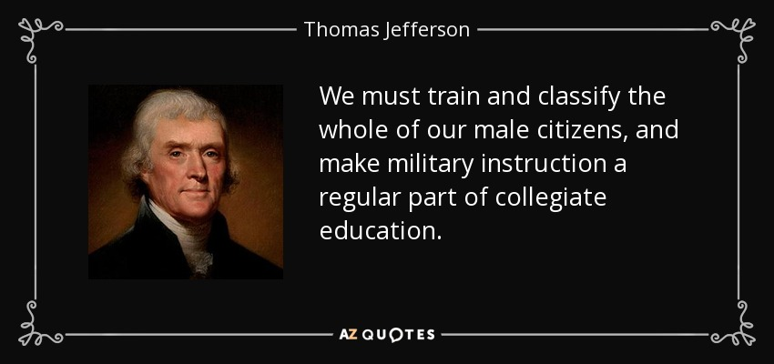 We must train and classify the whole of our male citizens, and make military instruction a regular part of collegiate education. - Thomas Jefferson