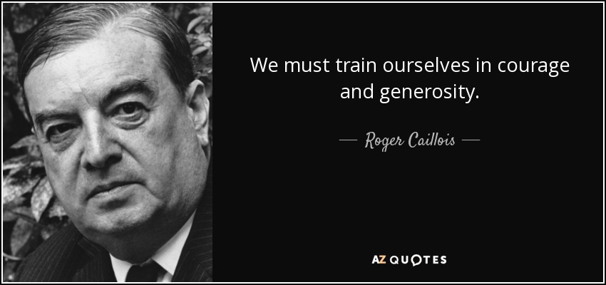 We must train ourselves in courage and generosity. - Roger Caillois