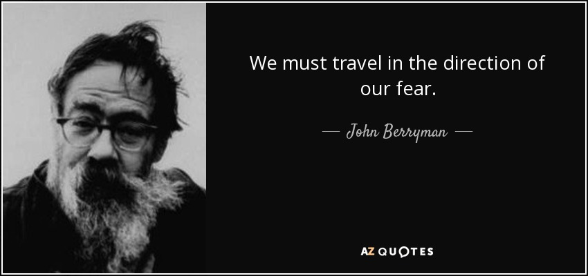 We must travel in the direction of our fear. - John Berryman