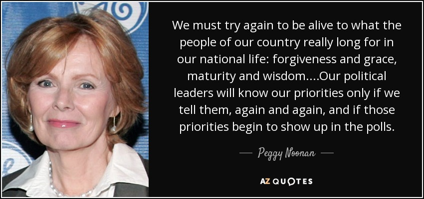 We must try again to be alive to what the people of our country really long for in our national life: forgiveness and grace, maturity and wisdom. ...Our political leaders will know our priorities only if we tell them, again and again, and if those priorities begin to show up in the polls. - Peggy Noonan