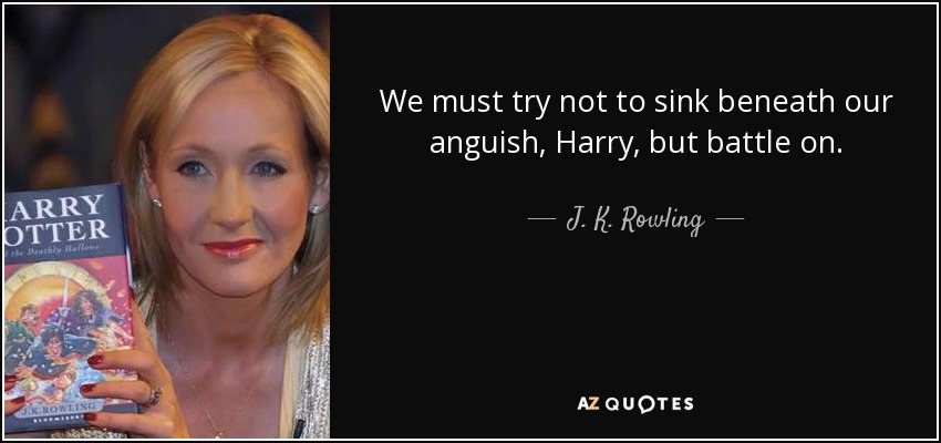 We must try not to sink beneath our anguish, Harry, but battle on. - J. K. Rowling