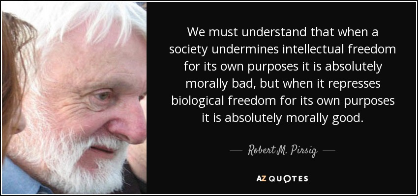We must understand that when a society undermines intellectual freedom for its own purposes it is absolutely morally bad, but when it represses biological freedom for its own purposes it is absolutely morally good. - Robert M. Pirsig