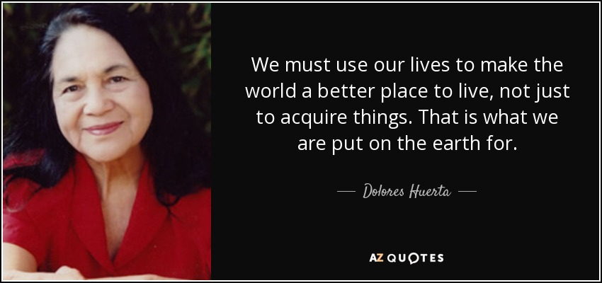 Dolores Huerta Quote We Must Use Our Lives To Make The World A