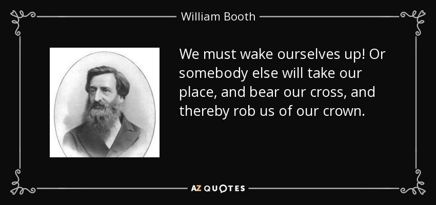 We must wake ourselves up! Or somebody else will take our place, and bear our cross, and thereby rob us of our crown. - William Booth