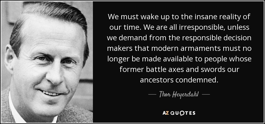 We must wake up to the insane reality of our time. We are all irresponsible, unless we demand from the responsible decision makers that modern armaments must no longer be made available to people whose former battle axes and swords our ancestors condemned. - Thor Heyerdahl