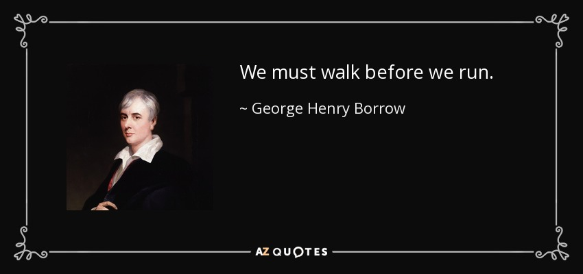 We must walk before we run. - George Henry Borrow