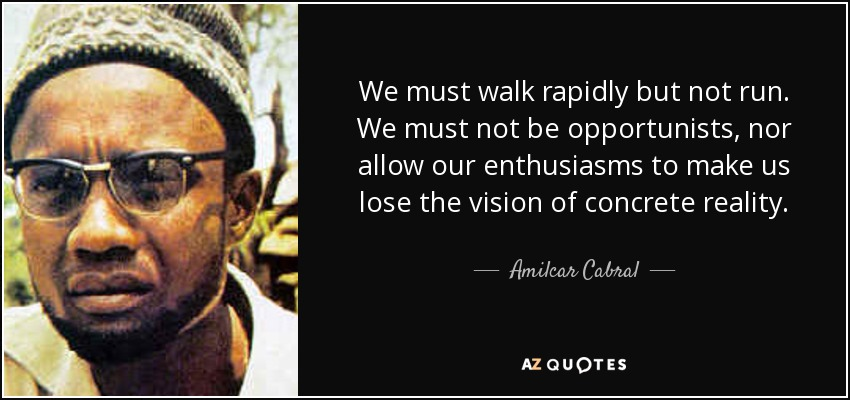 We must walk rapidly but not run. We must not be opportunists, nor allow our enthusiasms to make us lose the vision of concrete reality. - Amilcar Cabral