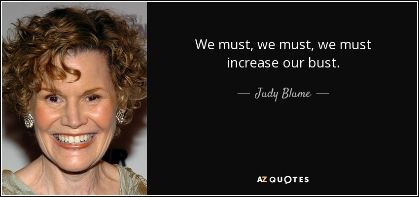 We must, we must, we must increase our bust. - Judy Blume