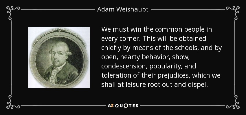 We must win the common people in every corner. This will be obtained chiefly by means of the schools, and by open, hearty behavior, show, condescension, popularity, and toleration of their prejudices, which we shall at leisure root out and dispel. - Adam Weishaupt