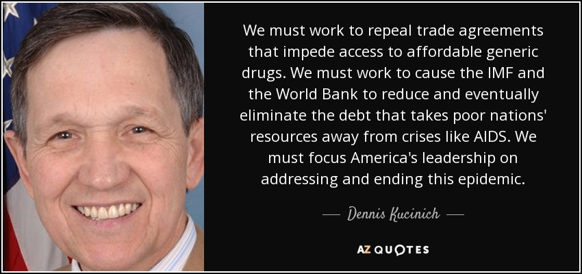 We must work to repeal trade agreements that impede access to affordable generic drugs. We must work to cause the IMF and the World Bank to reduce and eventually eliminate the debt that takes poor nations' resources away from crises like AIDS. We must focus America's leadership on addressing and ending this epidemic. - Dennis Kucinich